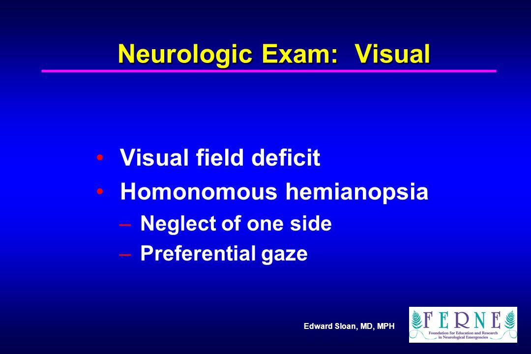 Edward Sloan, MD, MPH Neurologic Exam: Visual Visual field deficit Homonomous hemianopsia – Neglect of one side – Preferential gaze