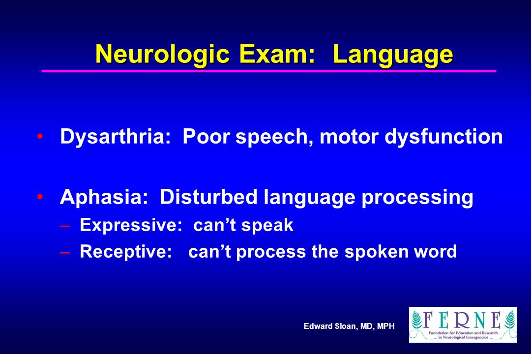 Edward Sloan, MD, MPH Neurologic Exam: Language Dysarthria: Poor speech, motor dysfunction Aphasia: Disturbed language processing – Expressive: can't