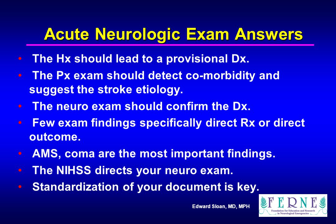 Edward Sloan, MD, MPH Acute Neurologic Exam Answers The Hx should lead to a provisional Dx. The Px exam should detect co-morbidity and suggest the str