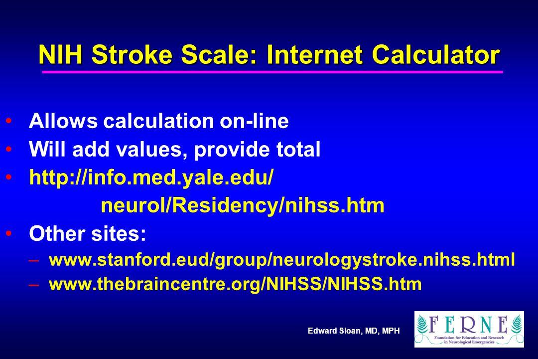 Edward Sloan, MD, MPH NIH Stroke Scale: Internet Calculator Allows calculation on-line Will add values, provide total http://info.med.yale.edu/ neurol