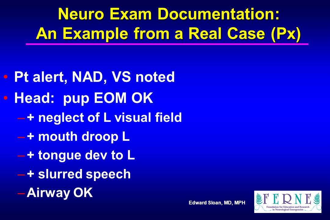 Edward Sloan, MD, MPH Neuro Exam Documentation: An Example from a Real Case (Px) Pt alert, NAD, VS noted Head: pup EOM OK –+ neglect of L visual field