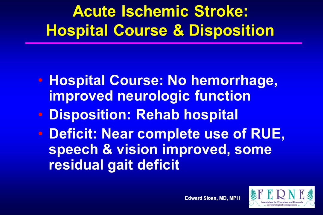 Edward Sloan, MD, MPH Acute Ischemic Stroke: Hospital Course & Disposition Hospital Course: No hemorrhage, improved neurologic function Disposition: R