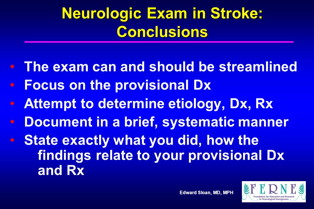 Edward Sloan, MD, MPH Neurologic Exam in Stroke: Conclusions The exam can and should be streamlined Focus on the provisional Dx Attempt to determine e