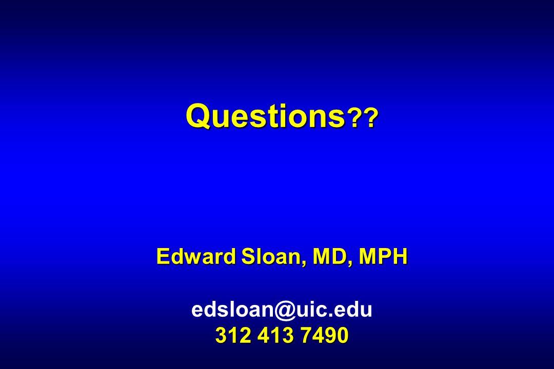 Questions ?? Edward Sloan, MD, MPH 312 413 7490 Questions ?? Edward Sloan, MD, MPH edsloan@uic.edu 312 413 7490