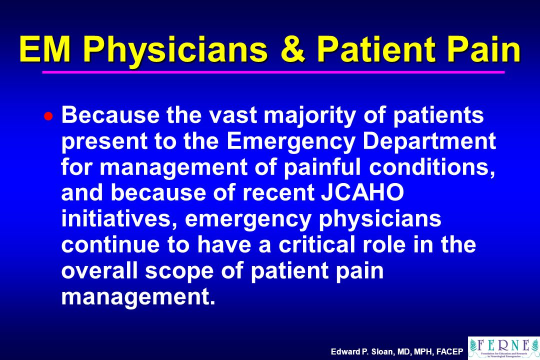 Edward P. Sloan, MD, MPH, FACEP EM Physicians & Patient Pain  Because the vast majority of patients present to the Emergency Department for managemen