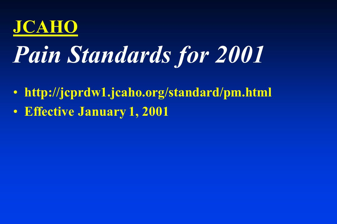 JCAHO Pain Standards for 2001 http://jcprdw1.jcaho.org/standard/pm.html Effective January 1, 2001