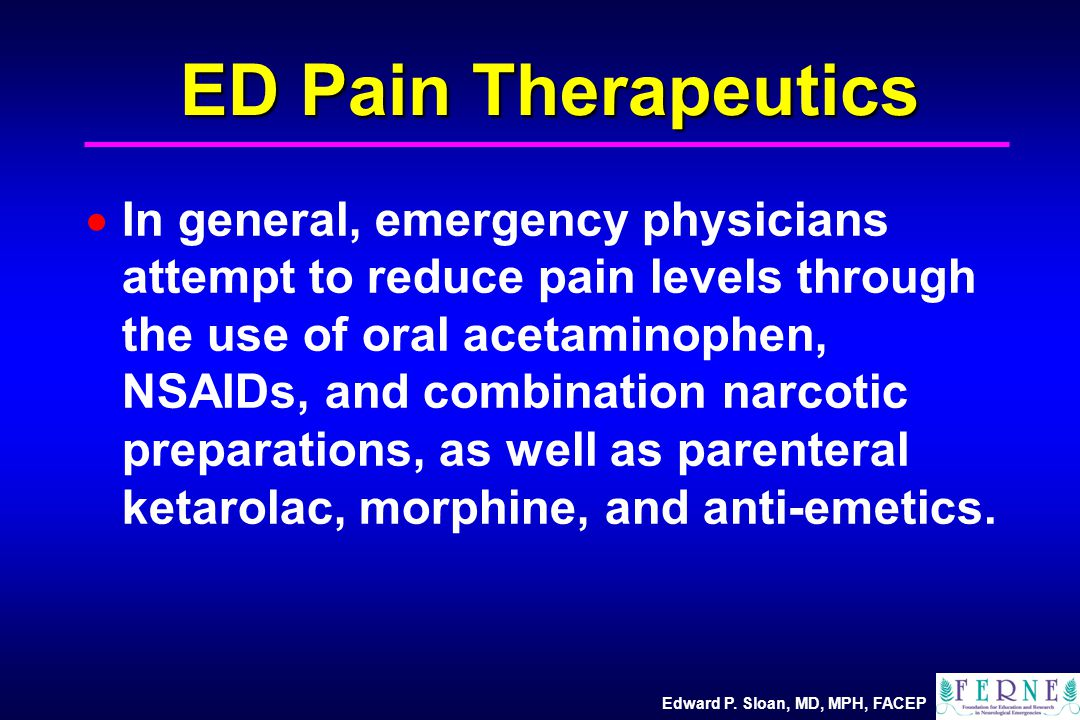 Edward P. Sloan, MD, MPH, FACEP ED Pain Therapeutics  In general, emergency physicians attempt to reduce pain levels through the use of oral acetamin