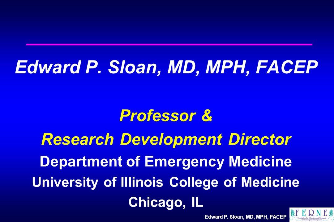 Edward P. Sloan, MD, MPH, FACEP Professor & Research Development Director Department of Emergency Medicine University of Illinois College of Medicine