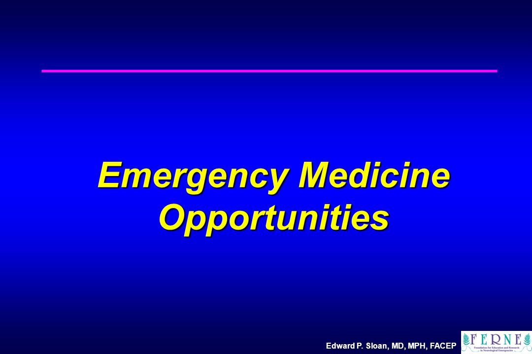 Edward P. Sloan, MD, MPH, FACEP Emergency Medicine Opportunities