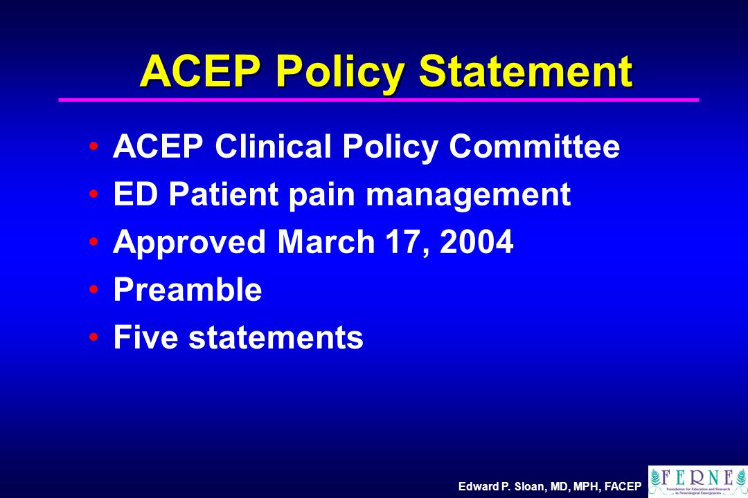 Edward P. Sloan, MD, MPH, FACEP ACEP Policy Statement ACEP Clinical Policy Committee ED Patient pain management Approved March 17, 2004 Preamble Five