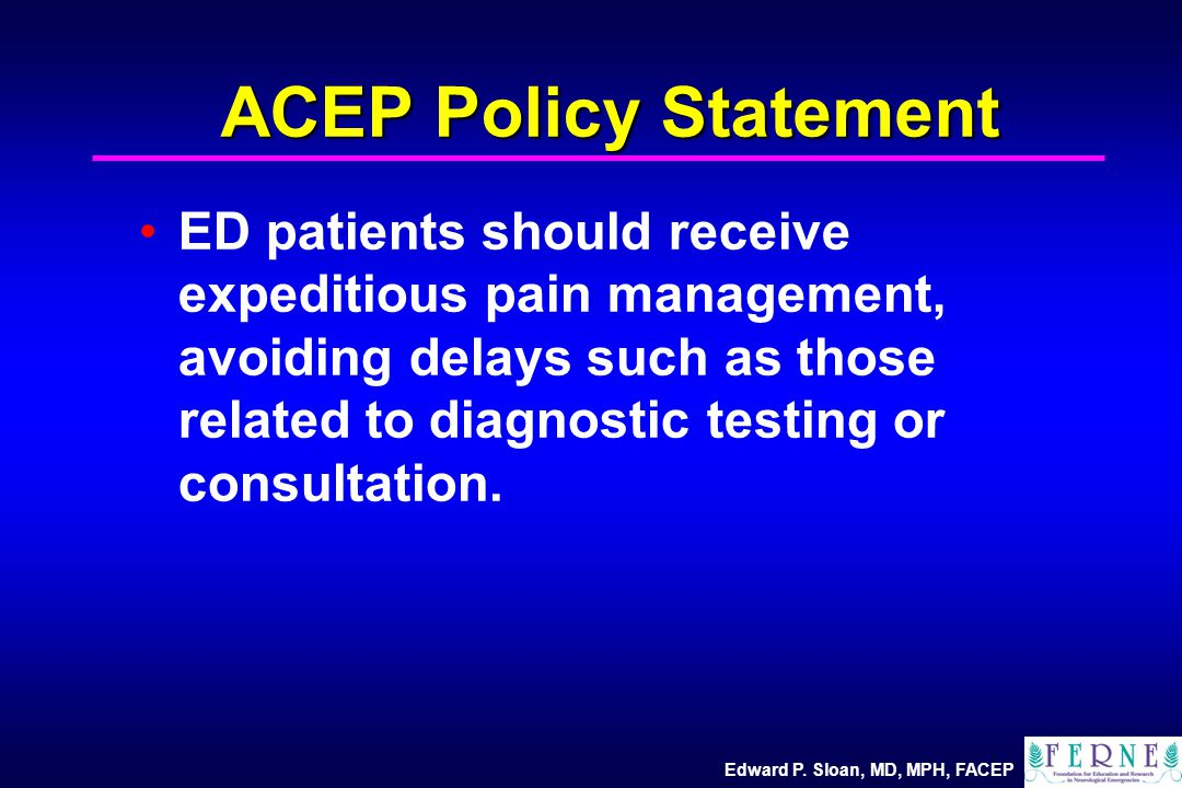 Edward P. Sloan, MD, MPH, FACEP ACEP Policy Statement ED patients should receive expeditious pain management, avoiding delays such as those related to