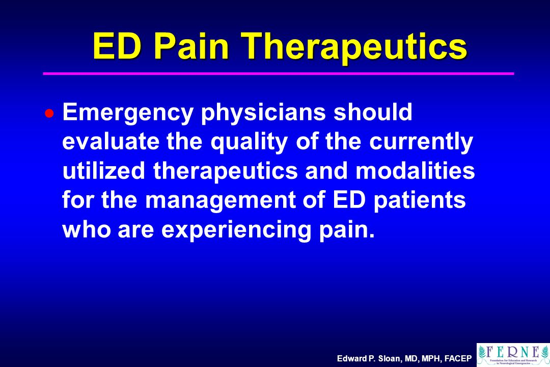 Edward P. Sloan, MD, MPH, FACEP ED Pain Therapeutics  Emergency physicians should evaluate the quality of the currently utilized therapeutics and mod