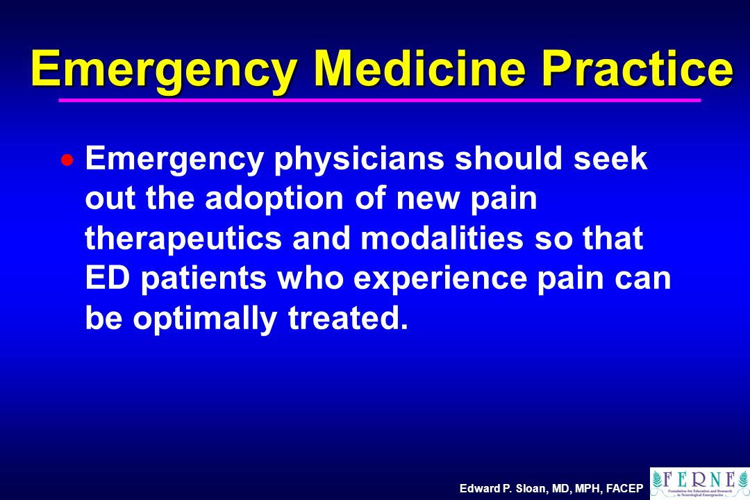 Edward P. Sloan, MD, MPH, FACEP Emergency Medicine Practice  Emergency physicians should seek out the adoption of new pain therapeutics and modalitie