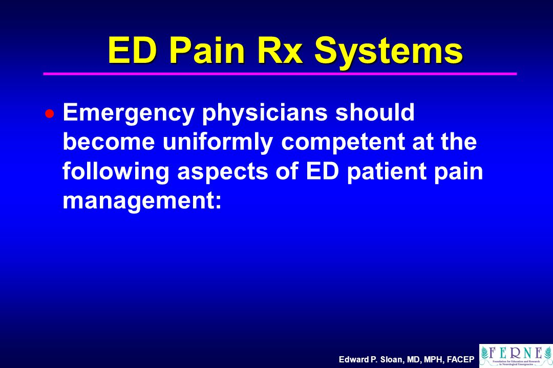 Edward P. Sloan, MD, MPH, FACEP ED Pain Rx Systems  Emergency physicians should become uniformly competent at the following aspects of ED patient pai