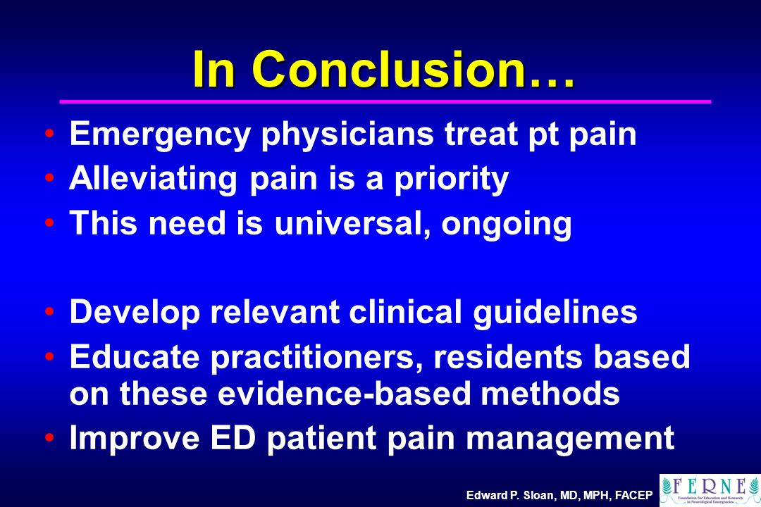 Edward P. Sloan, MD, MPH, FACEP In Conclusion… Emergency physicians treat pt pain Alleviating pain is a priority This need is universal, ongoing Devel