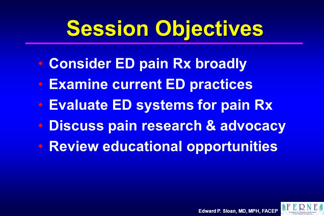 Edward P. Sloan, MD, MPH, FACEP Session Objectives Consider ED pain Rx broadly Examine current ED practices Evaluate ED systems for pain Rx Discuss pa