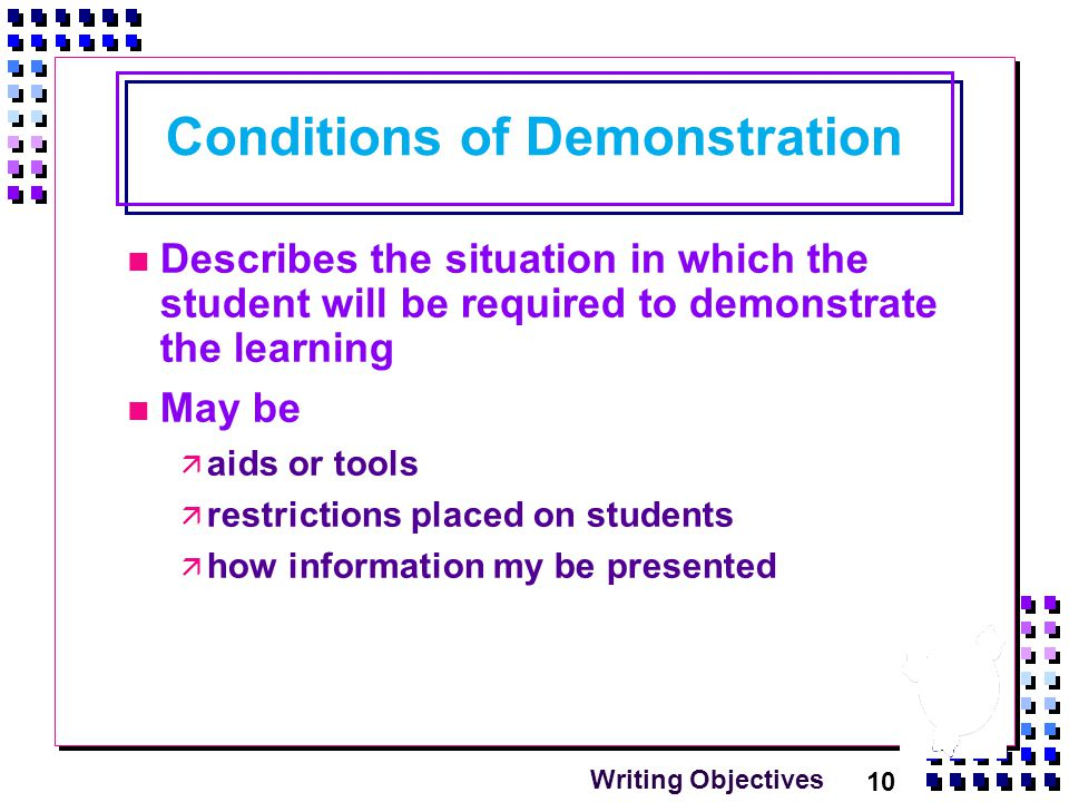 10 Writing Objectives Conditions of Demonstration Describes the situation in which the student will be required to demonstrate the learning May be  aids or tools  restrictions placed on students  how information my be presented