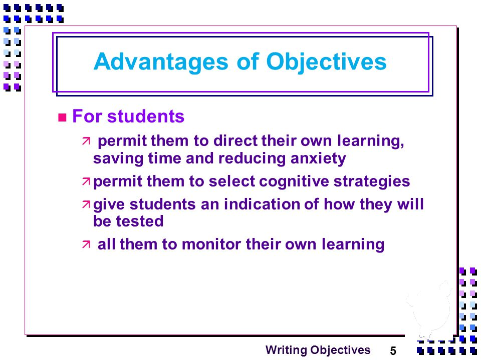 5 Writing Objectives Advantages of Objectives For students  permit them to direct their own learning, saving time and reducing anxiety  permit them to select cognitive strategies  give students an indication of how they will be tested  all them to monitor their own learning