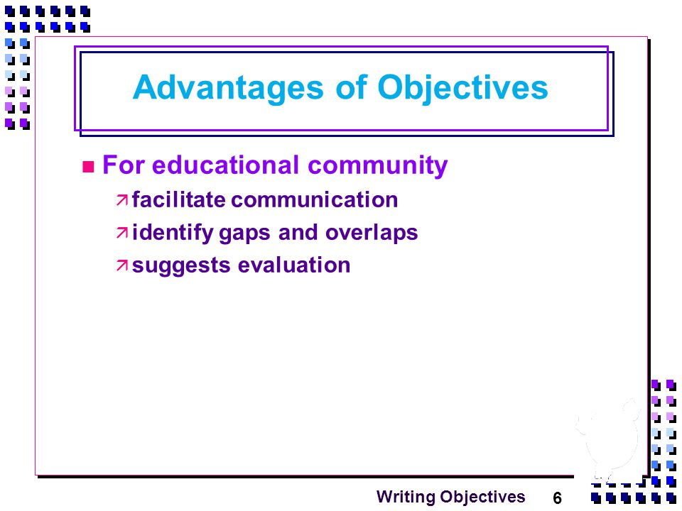 6 Writing Objectives Advantages of Objectives For educational community  facilitate communication  identify gaps and overlaps  suggests evaluation