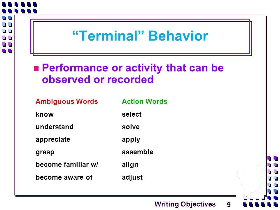 9 Writing Objectives Terminal Behavior Performance or activity that can be observed or recorded Ambiguous Words know understand appreciate grasp become familiar w/ become aware of Action Words select solve apply assemble align adjust