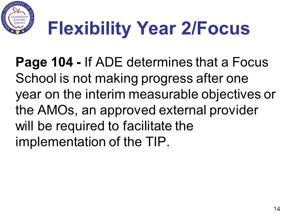 Flexibility Year 2/Focus Page 104 - If ADE determines that a Focus School is not making progress after one year on the interim measurable objectives or the AMOs, an approved external provider will be required to facilitate the implementation of the TIP.