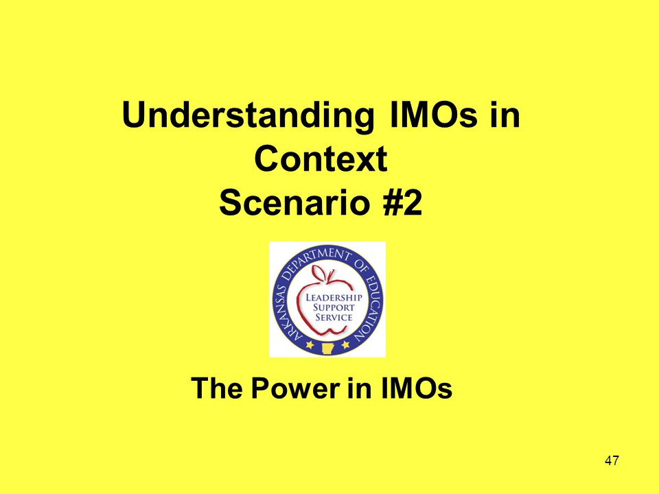Understanding IMOs in Context Scenario #2 The Power in IMOs 47