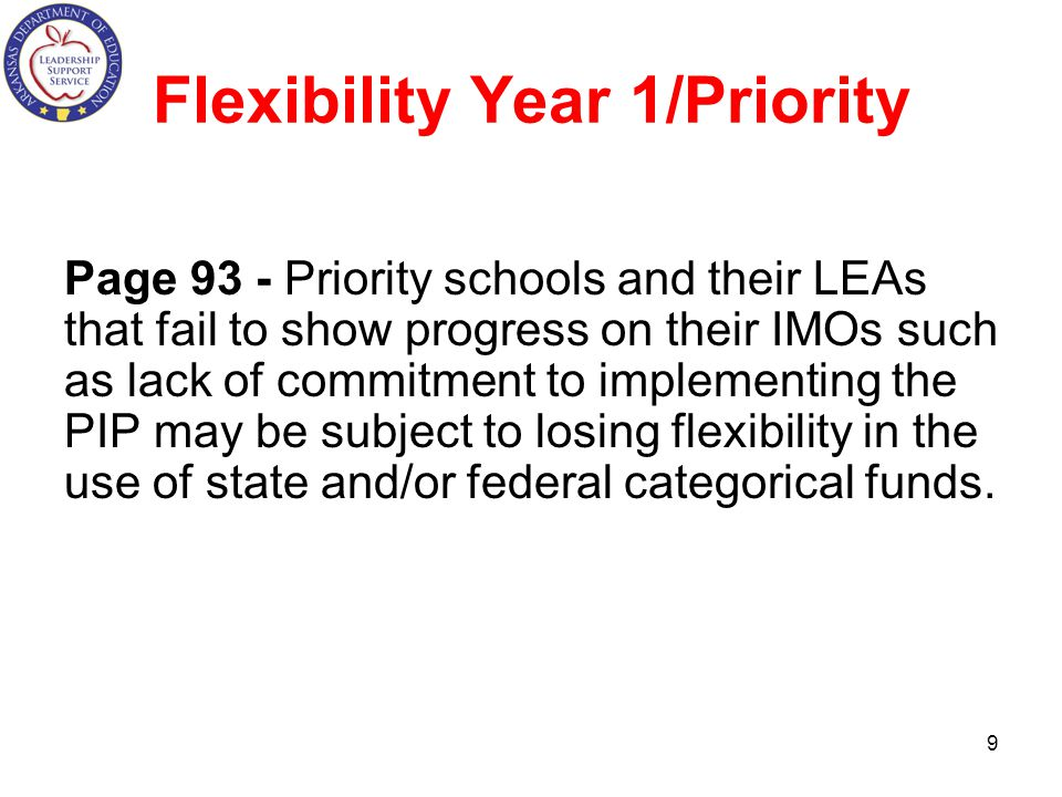 Flexibility Year 1/Priority Page 93 - Priority schools and their LEAs that fail to show progress on their IMOs such as lack of commitment to implementing the PIP may be subject to losing flexibility in the use of state and/or federal categorical funds.