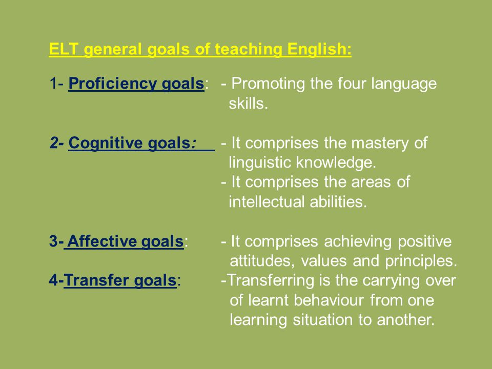 ELT general goals of teaching English: 1- Proficiency goals: - Promoting the four language skills. 2- Cognitive goals: - It comprises the mastery of l