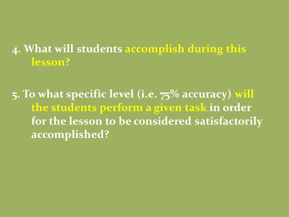 4. What will students accomplish during this lesson? 5. To what specific level (i.e. 75% accuracy) will the students perform a given task in order for