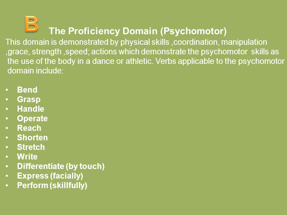 The Proficiency Domain (Psychomotor) This domain is demonstrated by physical skills,coordination, manipulation,grace, strength,speed; actions which de