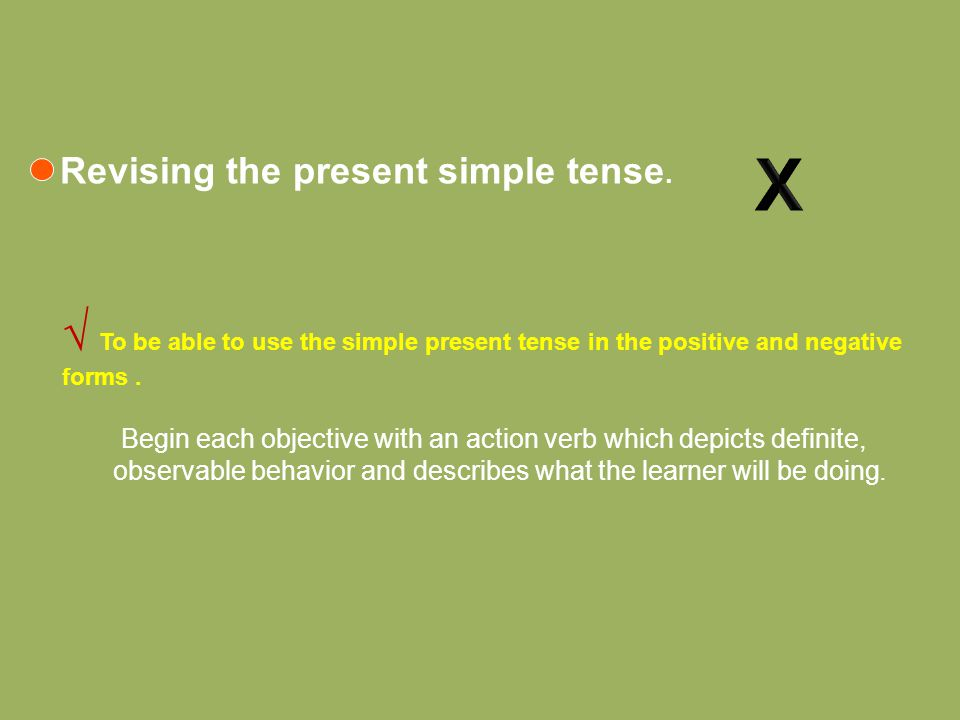 √ To be able to use the simple present tense in the positive and negative forms. Begin each objective with an action verb which depicts definite, obse