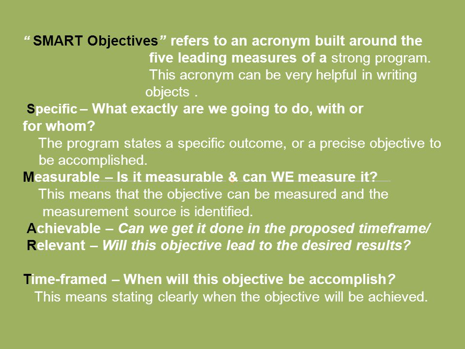 """ SMART Objectives"" refers to an acronym built around the five leading measures of a strong program. This acronym can be very helpful in writing objec"