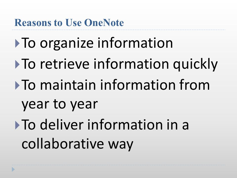Reasons to Use OneNote  To organize information  To retrieve information quickly  To maintain information from year to year  To deliver information in a collaborative way