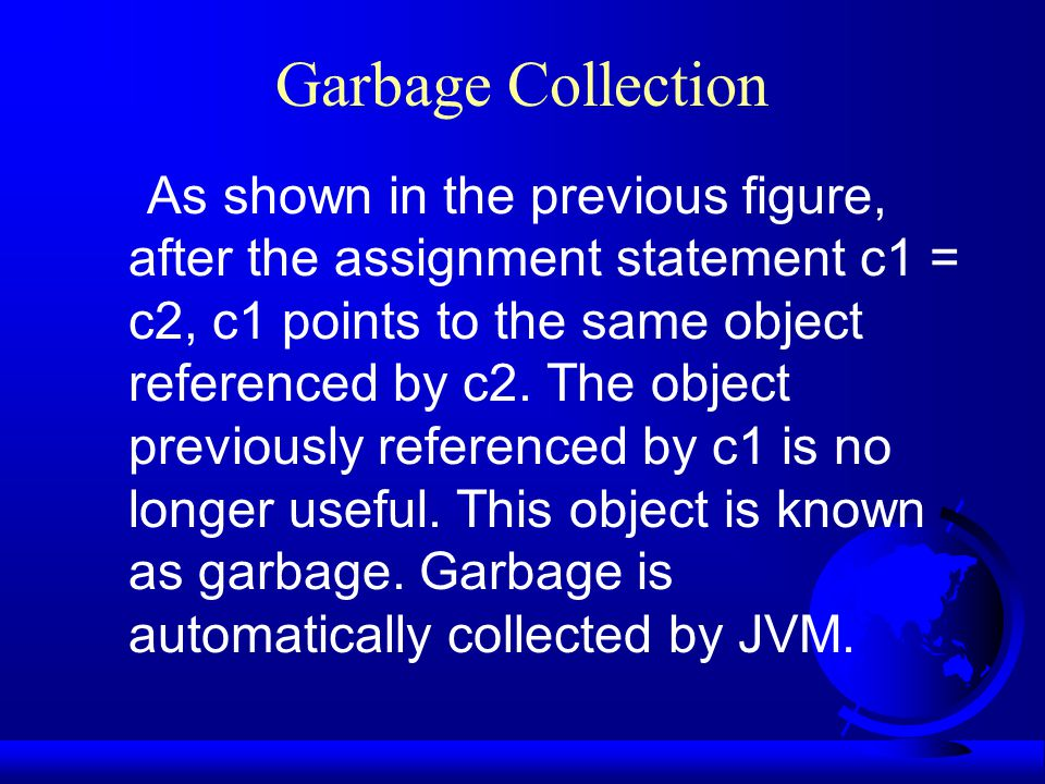 Garbage Collection As shown in the previous figure, after the assignment statement c1 = c2, c1 points to the same object referenced by c2.