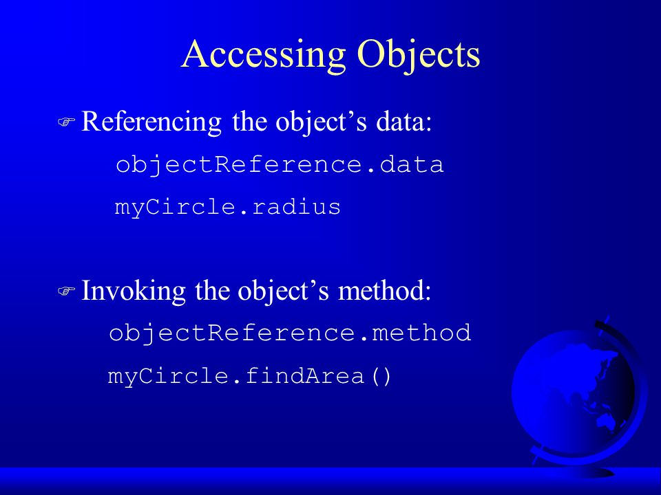 Accessing Objects F Referencing the object's data: objectReference.data myCircle.radius F Invoking the object's method: objectReference.method myCircle.findArea()