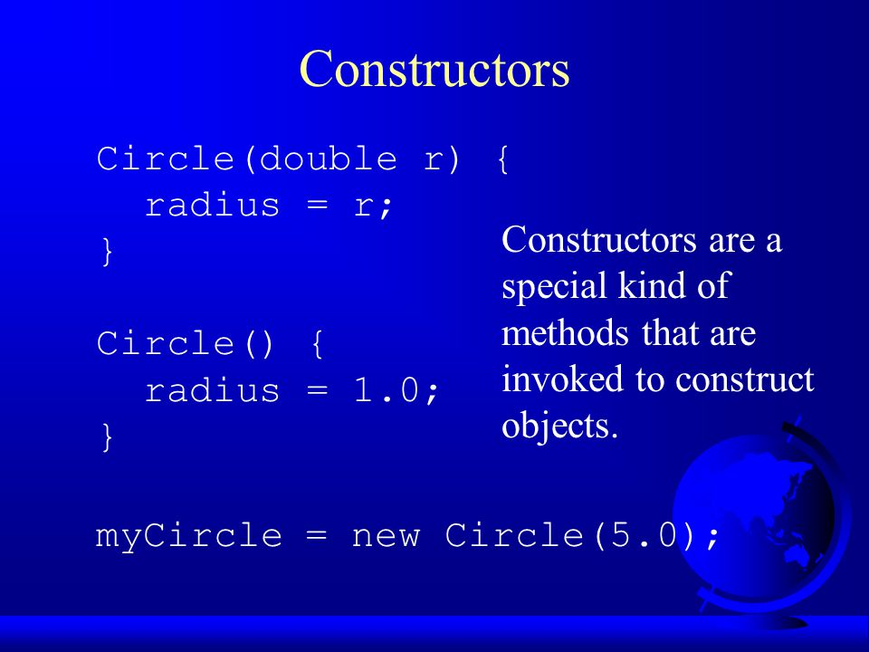 Constructors Circle(double r) { radius = r; } Circle() { radius = 1.0; } myCircle = new Circle(5.0); Constructors are a special kind of methods that are invoked to construct objects.