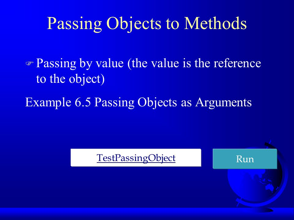 Passing Objects to Methods F Passing by value (the value is the reference to the object) Example 6.5 Passing Objects as Arguments TestPassingObject Run
