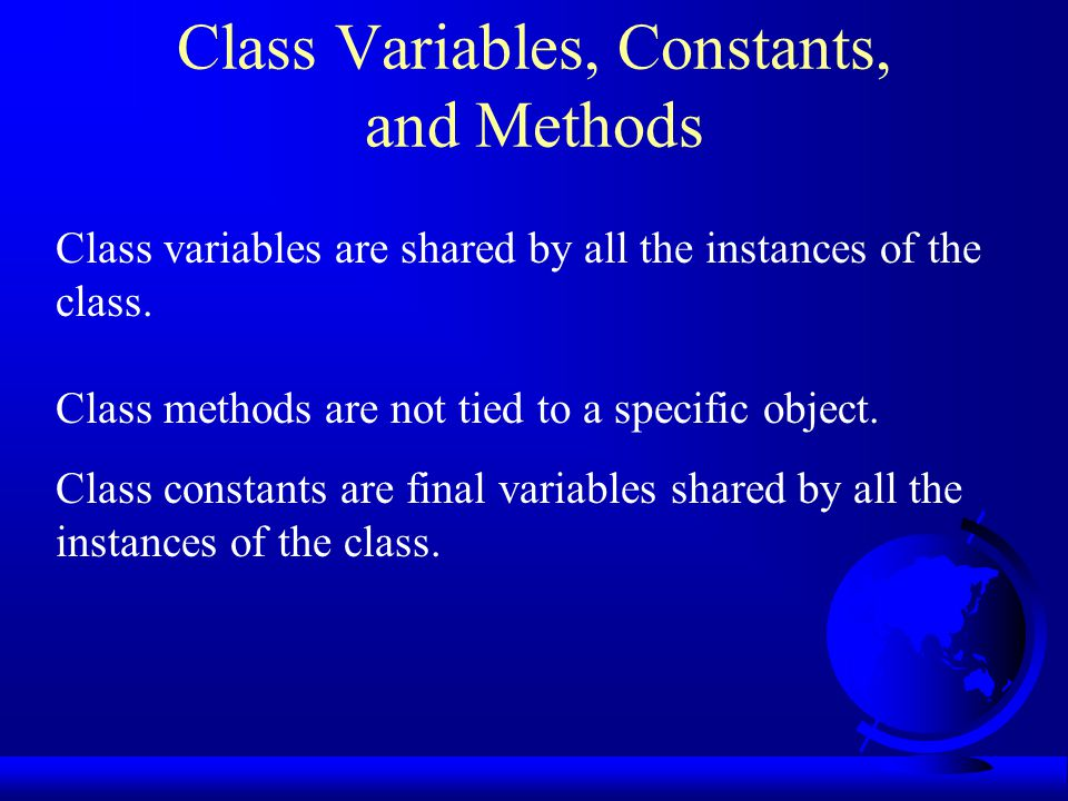 Class Variables, Constants, and Methods Class variables are shared by all the instances of the class.