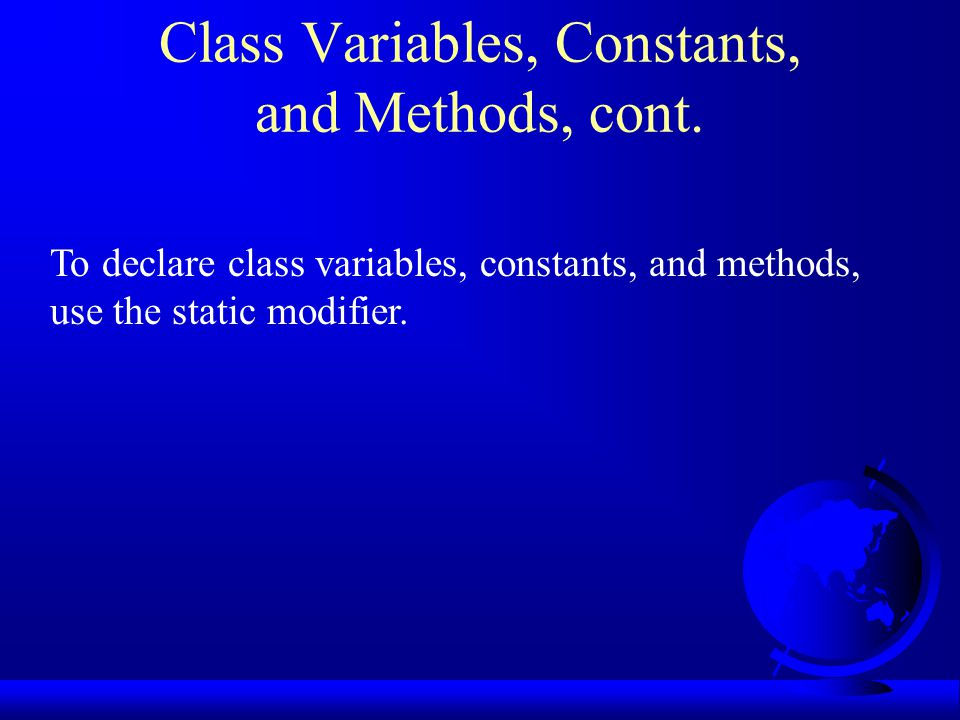 Class Variables, Constants, and Methods, cont. To declare class variables, constants, and methods, use the static modifier.