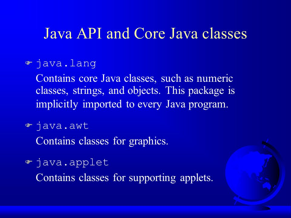 Java API and Core Java classes  java.lang Contains core Java classes, such as numeric classes, strings, and objects.