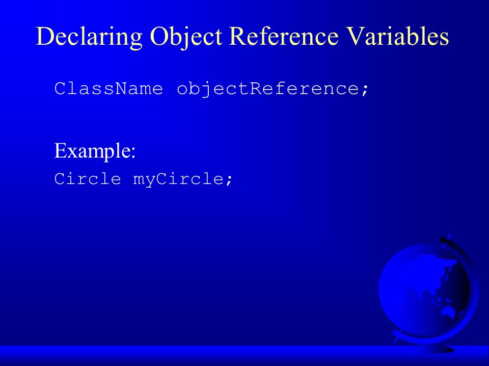 Declaring Object Reference Variables ClassName objectReference; Example: Circle myCircle;
