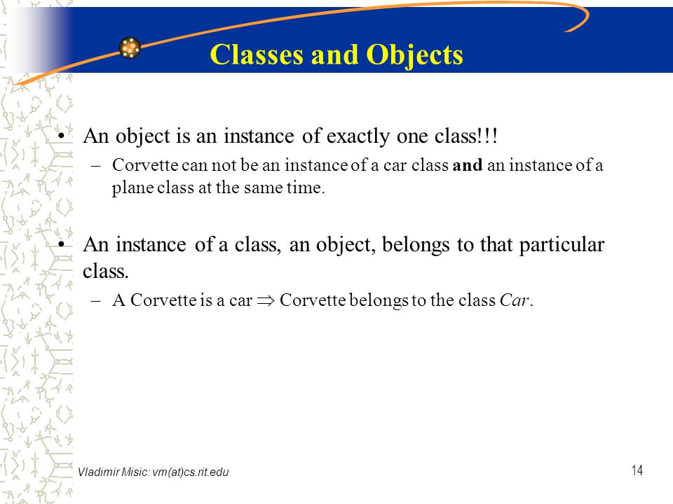 Vladimir Misic: vm(at)cs.rit.edu 14 Classes and Objects An object is an instance of exactly one class!!.