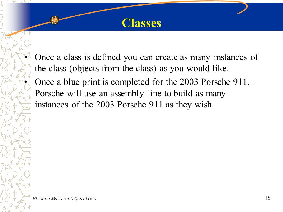 Vladimir Misic: vm(at)cs.rit.edu 15 Classes Once a class is defined you can create as many instances of the class (objects from the class) as you would like.
