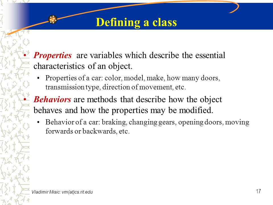 Vladimir Misic: vm(at)cs.rit.edu 17 Defining a class Properties are variables which describe the essential characteristics of an object.