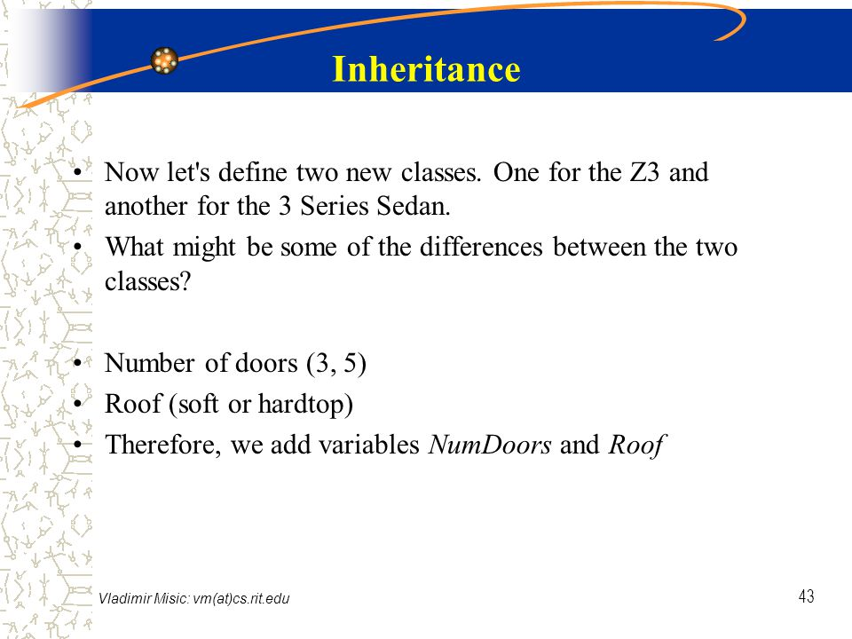 Vladimir Misic: vm(at)cs.rit.edu 43 Inheritance Now let s define two new classes.