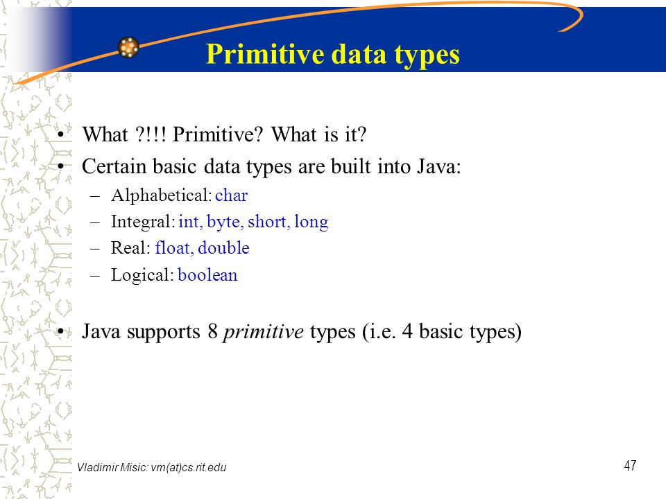 Vladimir Misic: vm(at)cs.rit.edu 47 Primitive data types What !!.