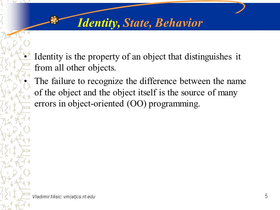 Vladimir Misic: vm(at)cs.rit.edu 6 Identity, State, Behavior The state of an object encompasses all of the (static) properties of the object plus the current (dynamic) values of each of these properties A property is an inherent or distinctive characteristic, trait, quality, or feature that contribute to making an object uniquely that object We will use the word attribute, or data member, to refer to the state of an object