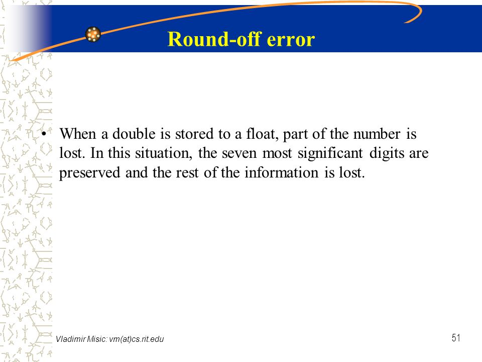 Vladimir Misic: vm(at)cs.rit.edu 51 Round-off error When a double is stored to a float, part of the number is lost.