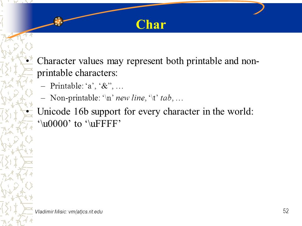 Vladimir Misic: vm(at)cs.rit.edu 52 Char Character values may represent both printable and non- printable characters: –Printable: 'a', '& , … –Non-printable: '\n' new line, '\t' tab, … Unicode 16b support for every character in the world: '\u0000' to '\uFFFF'