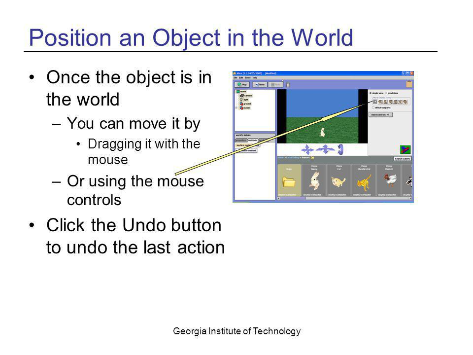 Georgia Institute of Technology Position an Object in the World Once the object is in the world –You can move it by Dragging it with the mouse –Or usi